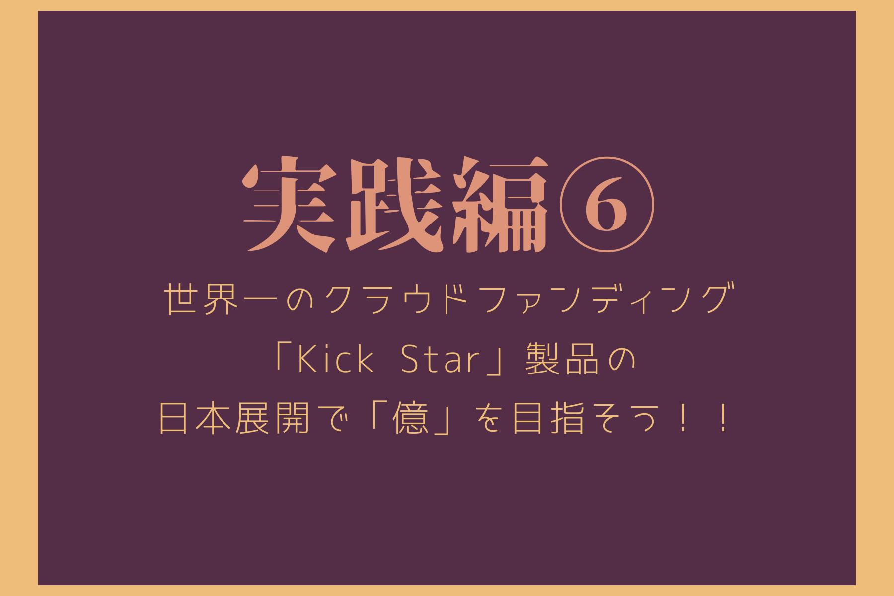 実践編⑥ 海外クラウドファンディングの王者「Kick Starter」商品で「億」を売上げてみませんか?