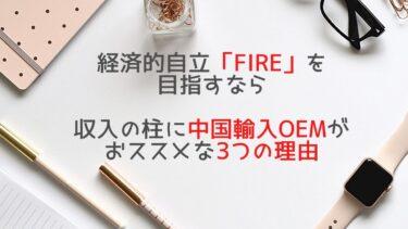 経済的自立「FIRE」を目指すなら収入の柱に中国輸入OEMがおススメな3つの理由